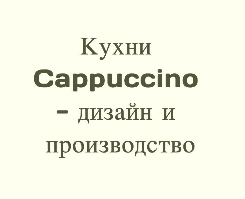 Авторский дизайн. Кухни на заказ. Кухни Cappuccino от производителя